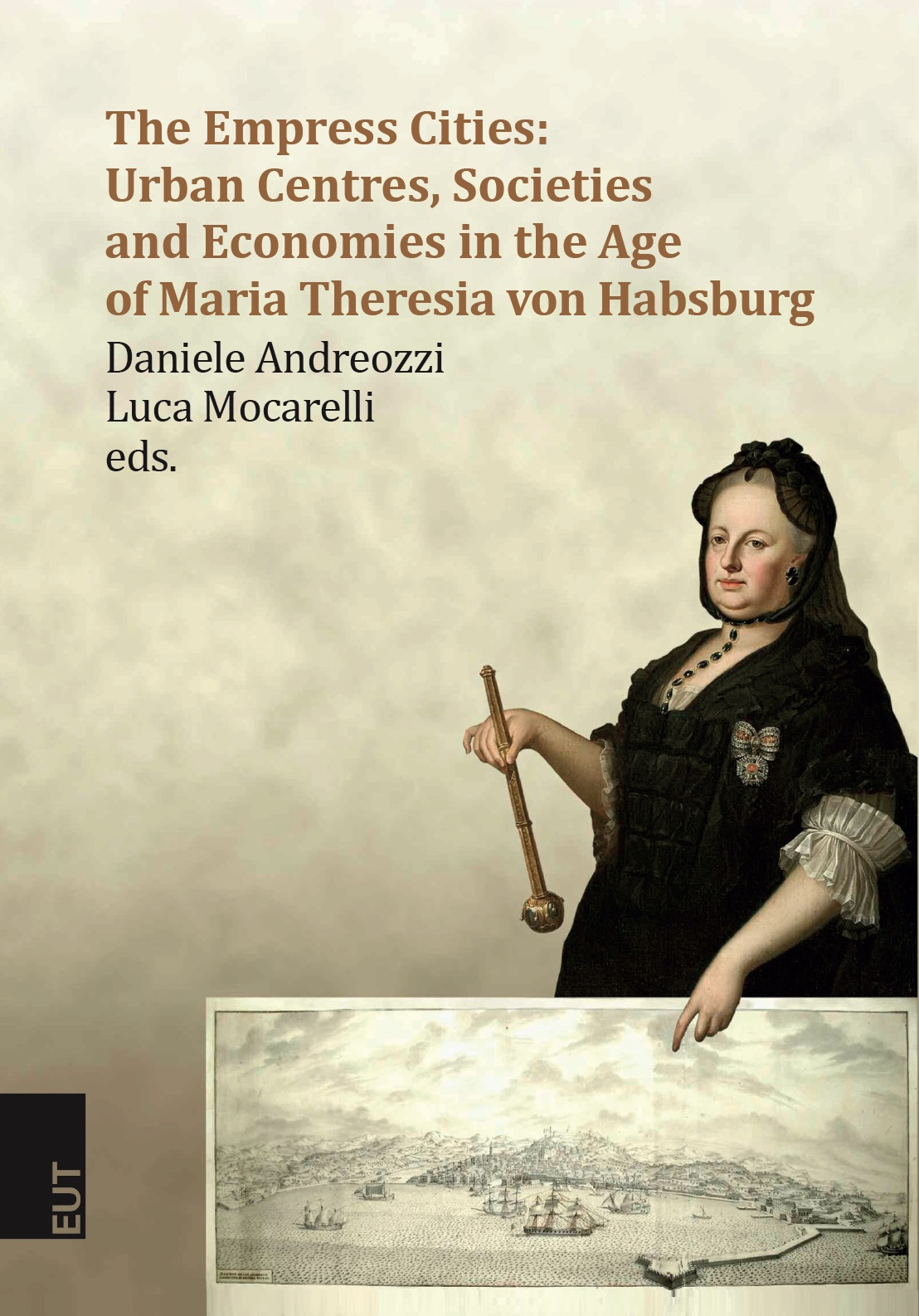 The Empress Cities: Urban Centres, Societies and Economies in the Age of Maria Theresia von Habsburg