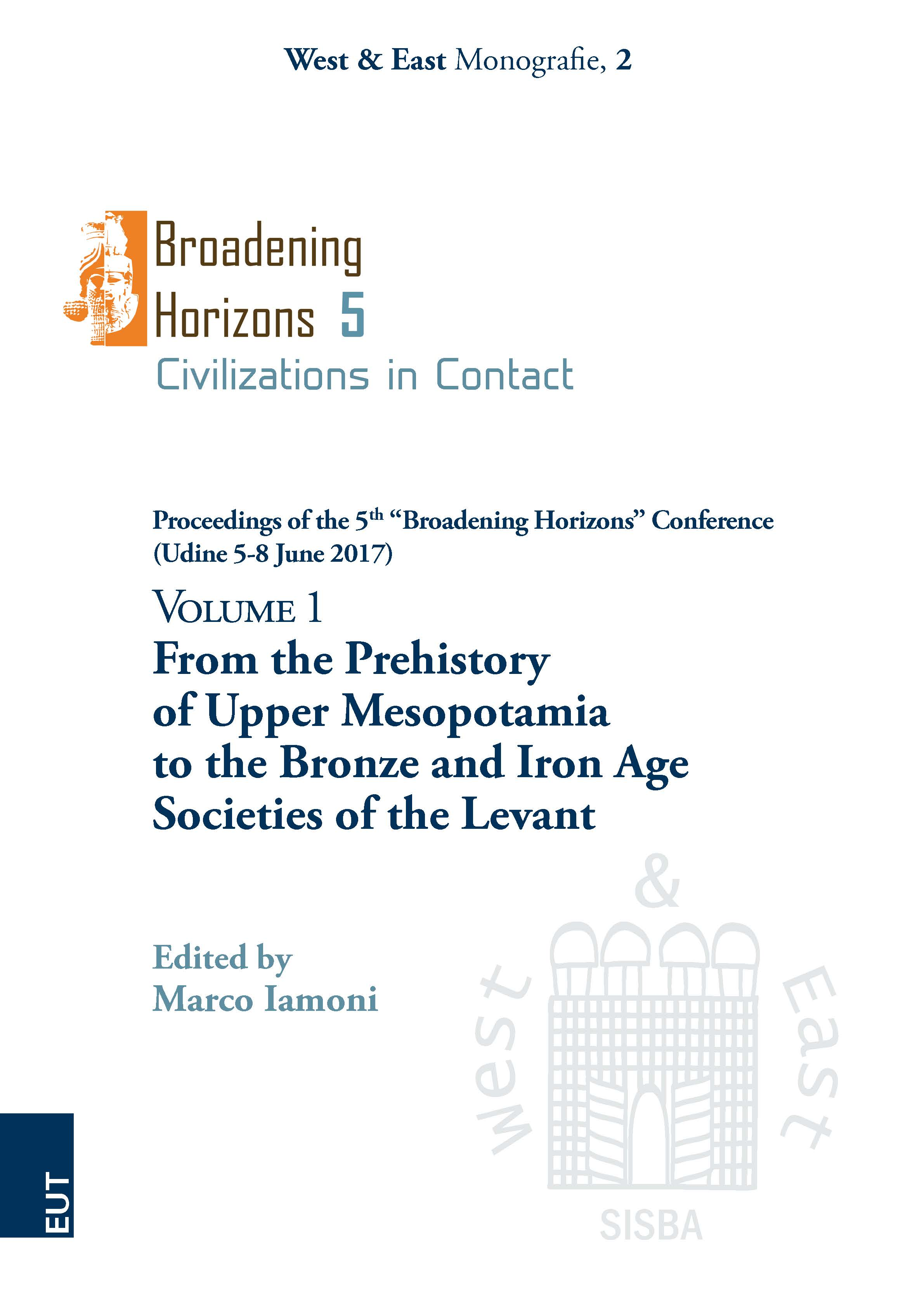 """From the Prehistory of Upper Mesopotamia to the Bronze and Iron Age Societies of the Levant. Volume 1. Proceedings of the 5<sup>th</sup> """"Broadening Horizons"""" Conference (Udine 5-8 June 2017)"""